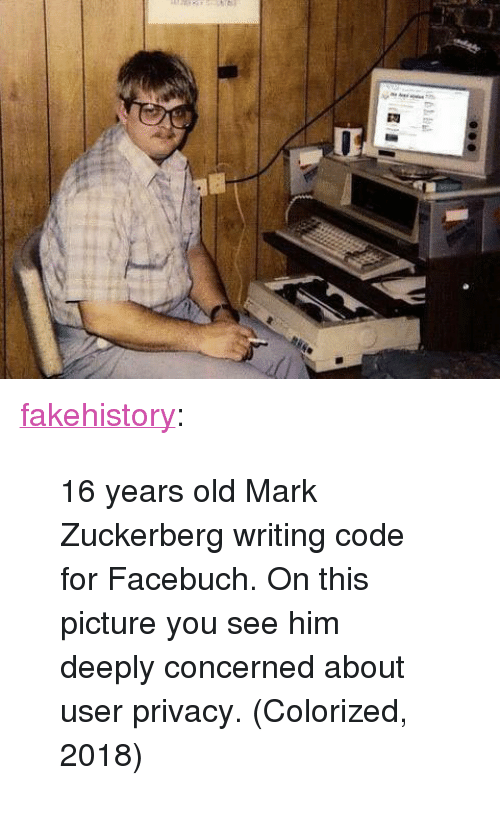 "16 years old: <p><a href=""https://fakehistory.tumblr.com/post/172409130074/16-years-old-mark-zuckerberg-writing-code-for"" class=""tumblr_blog"">fakehistory</a>:</p>  <blockquote><p>16 years old Mark Zuckerberg writing code for Facebuch. On this picture you see him deeply concerned about user privacy. (Colorized, 2018)</p></blockquote>"