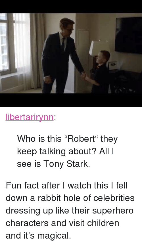 "Children, Superhero, and Tumblr: <p><a href=""https://libertarirynn.tumblr.com/post/173629740304/who-is-this-robert-they-keep-talking-about-all"" class=""tumblr_blog"">libertarirynn</a>:</p> <blockquote><p>Who is this ""Robert"" they keep talking about? All I see is Tony Stark.</p></blockquote> <p>Fun fact after I watch this I fell down a rabbit hole of celebrities dressing up like their superhero characters and visit children and it's magical.</p>"