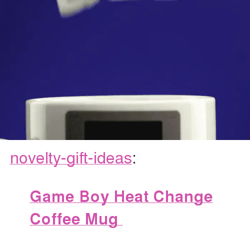 "Coffee Mug: <p><a href=""https://novelty-gift-ideas.tumblr.com/post/166194088058/game-boy-heat-change-coffee-mug"" class=""tumblr_blog"">novelty-gift-ideas</a>:</p><blockquote><p><b><a href=""https://novelty-gift-ideas.com/game-boy-heat-change-coffee-mug/"">  Game Boy Heat Change Coffee Mug  </a></b><br/></p></blockquote>"