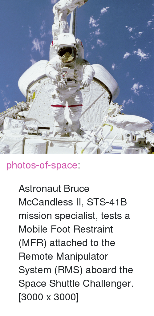 """Challenger: <p><a href=""""https://photos-of-space.tumblr.com/post/170862331386/astronaut-bruce-mccandless-ii-sts-41b-mission"""" class=""""tumblr_blog"""">photos-of-space</a>:</p>  <blockquote><p>Astronaut Bruce McCandless II, STS-41B mission specialist, tests a Mobile Foot Restraint (MFR) attached to the Remote Manipulator System (RMS) aboard the Space Shuttle Challenger. [3000 x 3000]</p></blockquote>"""