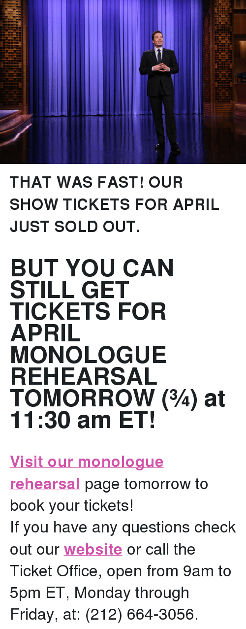 """That Was Fast: <p><b>THAT WAS FAST! OUR SHOW TICKETS FOR APRIL JUST SOLD OUT.</b></p><h2><b>BUT YOU CAN STILL GET TICKETS FOR APRIL MONOLOGUE REHEARSAL TOMORROW (&frac34;) at 11:30 am ET!</b></h2><p><b><a href=""""http://fallon.1iota.com/show/353/The-Tonight-Show-starring-Jimmy-Fallon"""" target=""""_blank"""">Visit our monologue rehearsal</a></b> page tomorrow to book your tickets!</p><p>If you have any questions check out our <b><a href=""""http://www.nbc.com/the-tonight-show/blogs/113111"""" target=""""_blank"""">website</a></b> or call the Ticket Office, open from 9am to 5pm ET, Monday through Friday, at: (212) 664-3056.<br/></p>"""