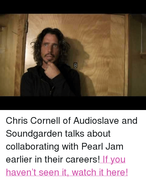 "pearl jam: <p><span>Chris Cornell of Audioslave and Soundgarden talks about collaborating with Pearl Jam earlier in their careers!</span><a href=""http://www.youtube.com/watch?v=TLMiLwwDI3U"" target=""_blank""> If you haven't seen it, watch it here!</a></p>"