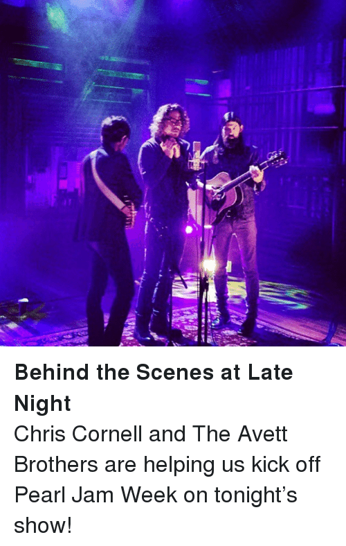 pearl jam: <p><strong>Behind the Scenes at Late Night</strong></p> <p>Chris Cornell and The Avett Brothers are helping us kick off Pearl Jam Week on tonight&rsquo;s show!</p>