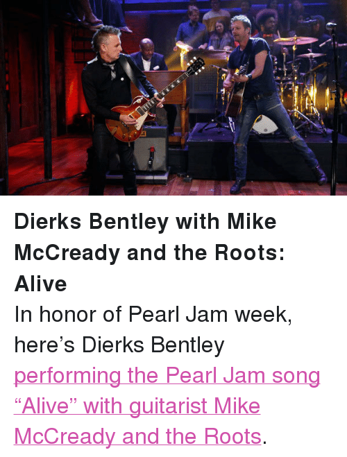 "pearl jam: <p><strong>Dierks Bentley with Mike McCready and the Roots: Alive</strong></p> <p>In honor of Pearl Jam week, here&rsquo;s Dierks Bentley <a href=""http://www.latenightwithjimmyfallon.com/blogs/2013/10/dierks-bentley-with-mike-mccready-alive/"" target=""_blank"">performing the Pearl Jam song &ldquo;Alive&rdquo; with guitarist Mike McCready and the Roots</a>. </p>"