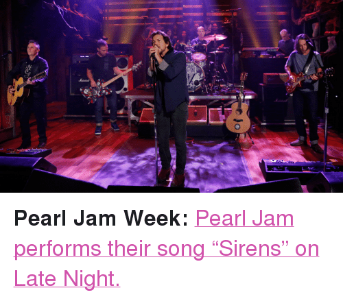 "pearl jam: <p><strong>Pearl Jam Week: </strong><a href=""http://www.latenightwithjimmyfallon.com/blogs/2013/10/pearl-jam-sirens/"" target=""_blank"">Pearl Jam performs their song &ldquo;Sirens&rdquo; on Late Night.</a></p>"