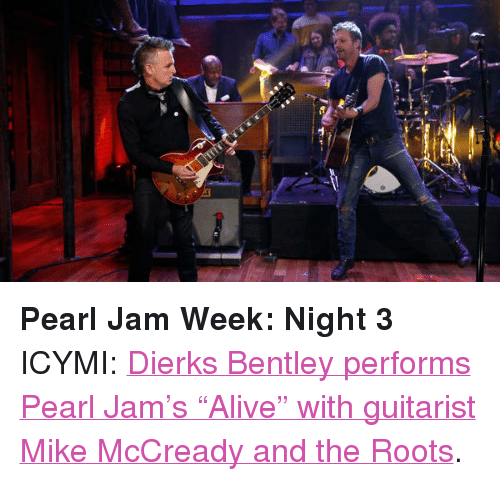 "pearl jam: <p><strong>Pearl Jam Week: Night 3</strong></p> <p>ICYMI: <a href=""http://www.latenightwithjimmyfallon.com/blogs/2013/10/dierks-bentley-with-mike-mccready-alive/"" target=""_blank"">Dierks Bentley performs Pearl Jam&rsquo;s &ldquo;Alive&rdquo; with guitarist Mike McCready and the Roots</a>. </p>"
