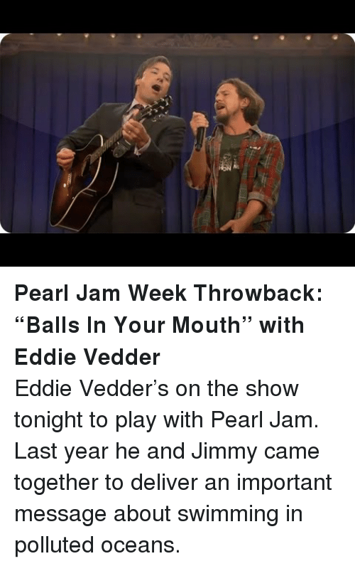 pearl jam: <p><strong>Pearl Jam Week Throwback: &ldquo;Balls In Your Mouth&rdquo; with Eddie Vedder</strong></p> <p>Eddie Vedder&rsquo;s on the show tonight to play with Pearl Jam. Last year he and Jimmy came together to deliver an important message about swimming in polluted oceans. </p>