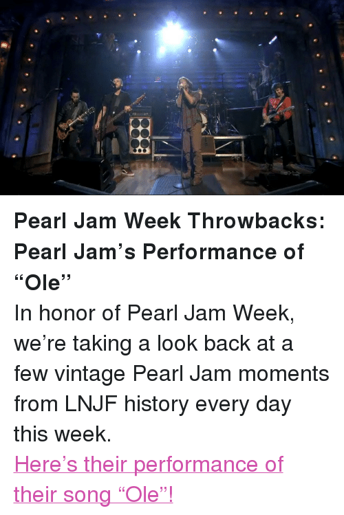 "pearl jam: <p><strong>Pearl Jam Week Throwbacks: Pearl Jam&rsquo;s Performance of &ldquo;Ole&rdquo;</strong></p> <p>In honor of Pearl Jam Week, we&rsquo;re taking a look back at a few vintage Pearl Jam moments from LNJF history every day this week.</p> <p><a href=""http://www.latenightwithjimmyfallon.com/blogs/2013/10/pearl-jam-week-throwback-pearl-jam-performs-ole/"" target=""_blank"">Here&rsquo;s their performance of their song &ldquo;Ole&rdquo;!</a></p>"