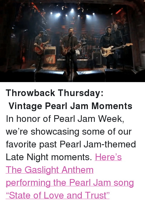 "pearl jam: <p><strong>Throwback Thursday:  Vintage Pearl Jam Moments</strong></p> <p>In honor of Pearl Jam Week, we&rsquo;re showcasing some of our favorite past Pearl Jam-themed Late Night moments. <a href=""http://www.latenightwithjimmyfallon.com/blogs/2013/10/pearl-jam-week-throwback-the-gaslight-anthem-performs-state-of-love-and-trust/"" target=""_blank"">Here&rsquo;s The Gaslight Anthem performing the Pearl Jam song &ldquo;State of Love and Trust&rdquo;</a> </p>"