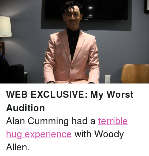 "Woody Allen: <p><strong>WEB EXCLUSIVE: My Worst Audition</strong></p> <p>Alan Cumming had a <a href=""https://www.youtube.com/watch?v=ZR6jP4AXuNY"" target=""_blank"">terrible hug experience</a> with Woody Allen.</p>"