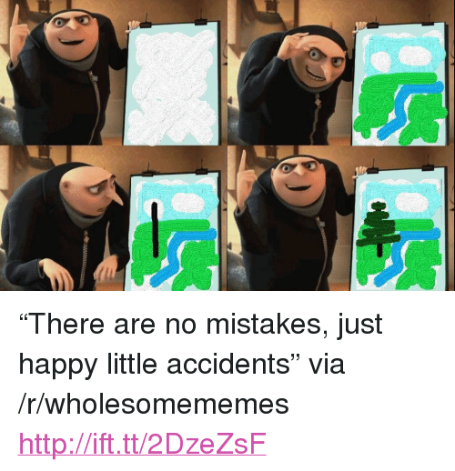"""No Mistakes: <p>&ldquo;There are no mistakes, just happy little accidents&rdquo; via /r/wholesomememes <a href=""""http://ift.tt/2DzeZsF"""">http://ift.tt/2DzeZsF</a></p>"""