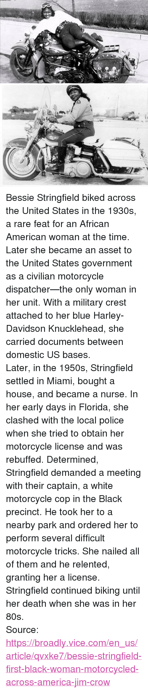 """asset: <p>Bessie Stringfield biked across the United States in the 1930s, a rare feat for an African American woman at the time. Later she became an asset to the United States government as a civilian motorcycle dispatcher—the only woman in her unit. With a military crest attached to her blue Harley-Davidson Knucklehead, she carried documents between domestic US bases.</p>  <p>Later, in the 1950s, Stringfield settled in Miami, bought a house, and became a nurse. In her early days in Florida, she clashed with the local police when she tried to obtain her motorcycle license and was rebuffed. Determined, Stringfield demanded a meeting with their captain, a white motorcycle cop in the Black precinct. He took her to a nearby park and ordered her to perform several difficult motorcycle tricks. She nailed all of them and he relented, granting her a license.</p>  <p>Stringfield continued biking until her death when she was in her 80s.</p>  Source: <a href=""""https://broadly.vice.com/en_us/article/qvxke7/bessie-stringfield-first-black-woman-motorcycled-across-america-jim-crow"""">https://broadly.vice.com/en_us/article/qvxke7/bessie-stringfield-first-black-woman-motorcycled-across-america-jim-crow</a>"""