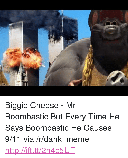 "9/11, Dank, and Meme: <p>Biggie Cheese - Mr. Boombastic But Every Time He Says Boombastic He Causes 9/11 via /r/dank_meme <a href=""http://ift.tt/2h4c5UF"">http://ift.tt/2h4c5UF</a></p>"