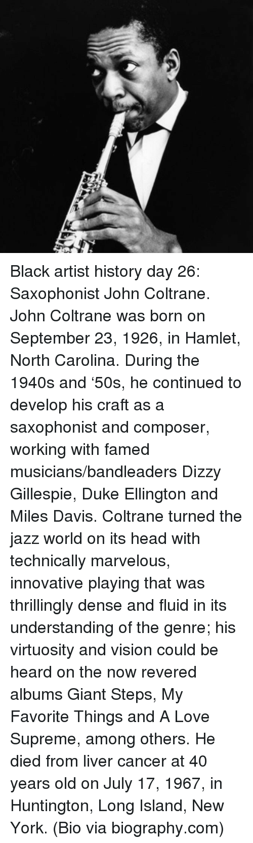 Hamlet, Head, and Love: <p>Black artist history day 26: Saxophonist John Coltrane.</p>  <p>John Coltrane was born on September 23, 1926, in Hamlet, North Carolina. During the 1940s and &lsquo;50s, he continued to develop his craft as a saxophonist and composer, working with famed musicians/bandleaders Dizzy Gillespie, Duke Ellington and Miles Davis. Coltrane turned the jazz world on its head with technically marvelous, innovative playing that was thrillingly dense and fluid in its understanding of the genre; his virtuosity and vision could be heard on the now revered albums Giant Steps, My Favorite Things and A Love Supreme, among others. He died from liver cancer at 40 years old on July 17, 1967, in Huntington, Long Island, New York. (Bio via biography.com)</p>