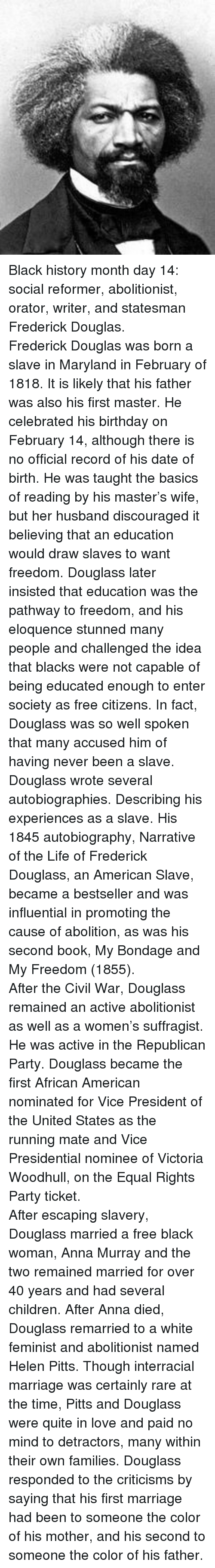 Autobiography: <p>Black history month day 14: social reformer, abolitionist, orator, writer, and statesman Frederick Douglas.</p>  <p>Frederick Douglas was born a slave in Maryland in February of 1818. It is likely that his father was also his first master. He celebrated his birthday on February 14, although there is no official record of his date of birth. He was taught the basics of reading by his master&rsquo;s wife, but her husband discouraged it believing that an education would draw slaves to want freedom. Douglass later insisted that education was the pathway to freedom, and his eloquence stunned many people and challenged the idea that blacks were not capable of being educated enough to enter society as free citizens. In fact, Douglass was so well spoken that many accused him of having never been a slave.</p>  <p>Douglass wrote several autobiographies. Describing his experiences as a slave. His 1845 autobiography, Narrative of the Life of Frederick Douglass, an American Slave, became a bestseller and was influential in promoting the cause of abolition, as was his second book, My Bondage and My Freedom (1855). </p>  <p>After the Civil War, Douglass remained an active abolitionist as well as a women&rsquo;s suffragist. He was active in the Republican Party. Douglass became the first African American nominated for Vice President of the United States as the running mate and Vice Presidential nominee of Victoria Woodhull, on the Equal Rights Party ticket. </p>  <p>After escaping slavery, Douglass married a free black woman, Anna Murray and the two remained married for over 40 years and had several children. After Anna died, Douglass remarried to a white feminist and abolitionist named Helen Pitts. Though interracial marriage was certainly rare at the time, Pitts and Douglass were quite in love and paid no mind to detractors, many within their own families. Douglass responded to the criticisms by saying that his first marriage had been to someone the color of his 