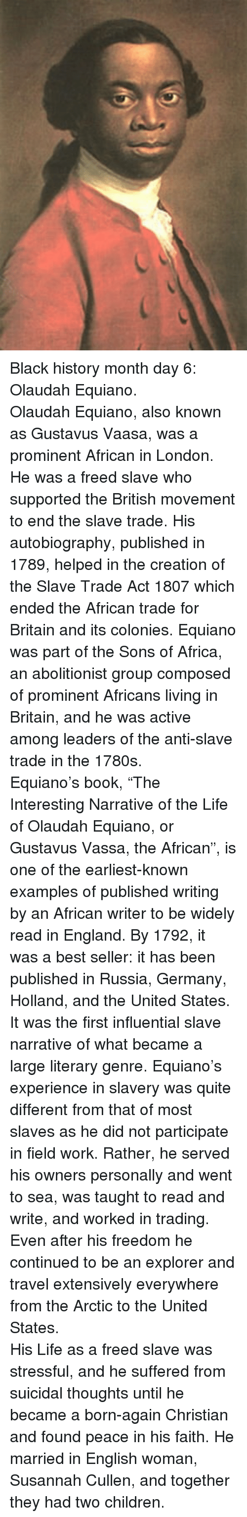 "Africa, Black History Month, and Children: <p>Black history month day 6: Olaudah Equiano.<br/></p> <p>Olaudah Equiano, also known as Gustavus Vaasa, was a prominent African in London. He was a freed slave who supported the British movement to end the slave trade. His autobiography, published in 1789, helped in the creation of the Slave Trade Act 1807 which ended the African trade for Britain and its colonies. Equiano was part of the Sons of Africa, an abolitionist group composed of prominent Africans living in Britain, and he was active among leaders of the anti-slave trade in the 1780s.</p>  <p>Equiano's book, ""The Interesting Narrative of the Life of Olaudah Equiano, or Gustavus Vassa, the African"", is one of the earliest-known examples of published writing by an African writer to be widely read in England. By 1792, it was a best seller: it has been published in Russia, Germany, Holland, and the United States. It was the first influential slave narrative of what became a large literary genre. Equiano's experience in slavery was quite different from that of most slaves as he did not participate in field work. Rather, he served his owners personally and went to sea, was taught to read and write, and worked in trading. Even after his freedom he continued to be an explorer and travel extensively everywhere from the Arctic to the United States.</p>  <p>His Life as a freed slave was stressful, and he suffered from suicidal thoughts until he became a born-again Christian and found peace in his faith. He married in English woman, Susannah Cullen, and together they had two children.</p>"