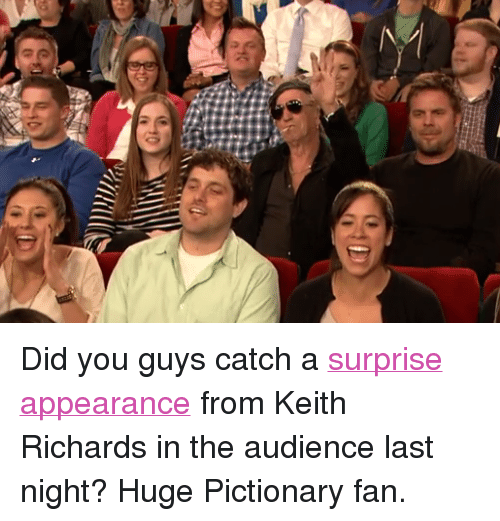 "Keith Richards: <p>Did you guys catch a <a href=""http://www.youtube.com/watch?v=I2pOh3Mzyik"" target=""_blank"">surprise appearance</a> from Keith Richards in the audience last night? Huge Pictionary fan.</p>"