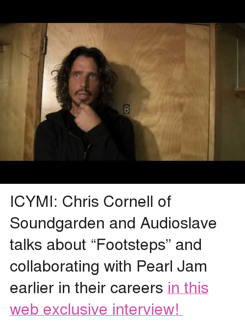 "pearl jam: <p>ICYMI: Chris Cornell of Soundgarden and Audioslave talks about &ldquo;Footsteps&rdquo; and collaborating with Pearl Jam earlier in their careers <a href=""http://www.youtube.com/watch?v=TLMiLwwDI3U"" target=""_blank"">in this web exclusive interview! </a></p>"