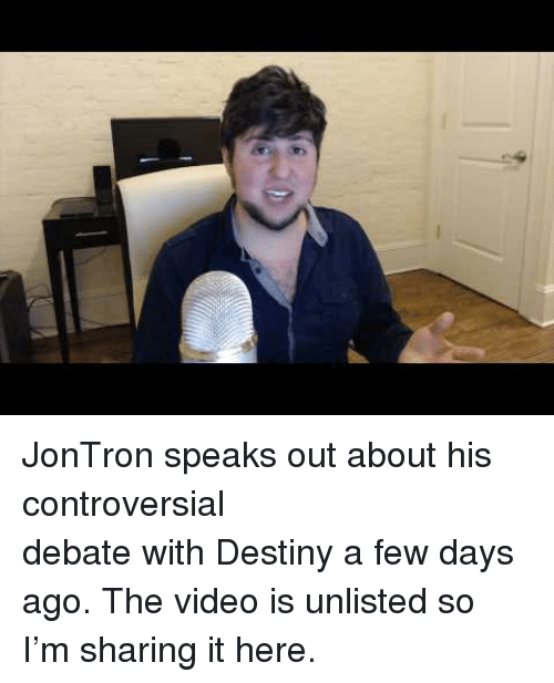 jontron: <p>JonTron speaks out about his controversial <br/> debate with Destiny a few days ago. The video is unlisted so I&rsquo;m sharing it here.</p>