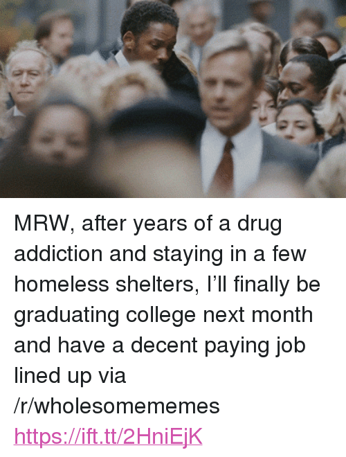 "College, Homeless, and Mrw: <p>MRW, after years of a drug addiction and staying in a few homeless shelters, I&rsquo;ll finally be graduating college next month and have a decent paying job lined up via /r/wholesomememes <a href=""https://ift.tt/2HniEjK"">https://ift.tt/2HniEjK</a></p>"