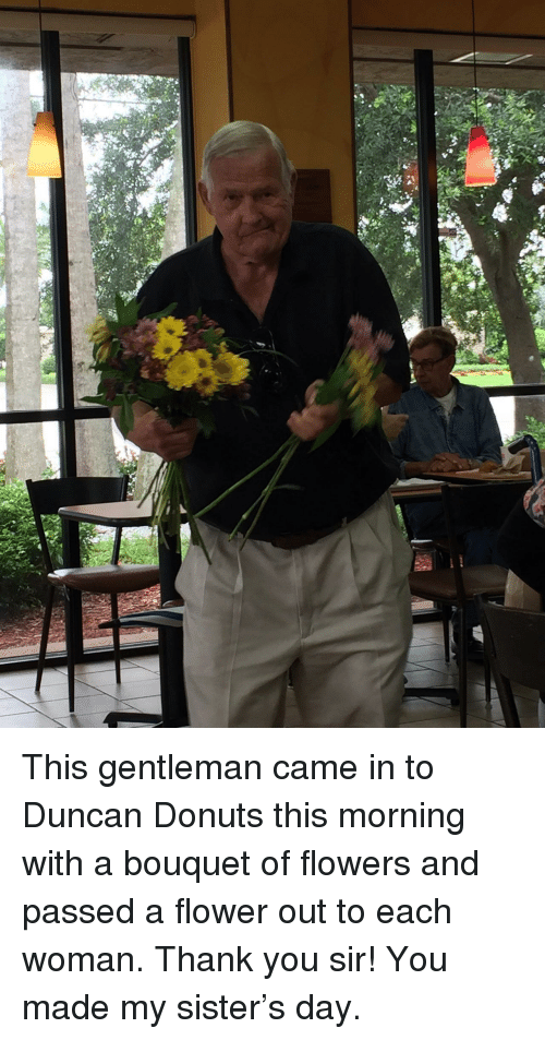 thank you sir: <p>This gentleman came in to Duncan Donuts this morning with a bouquet of flowers and passed a flower out to each woman. Thank you sir! You made my sister&rsquo;s day.</p>