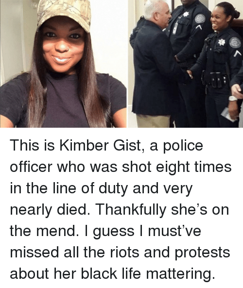 Life, Police, and Black: <p>This is Kimber Gist, a police officer who was shot eight times in the line of duty and very nearly died. Thankfully she&rsquo;s on the mend. I guess I must&rsquo;ve missed all the riots and protests about her black life mattering.</p>