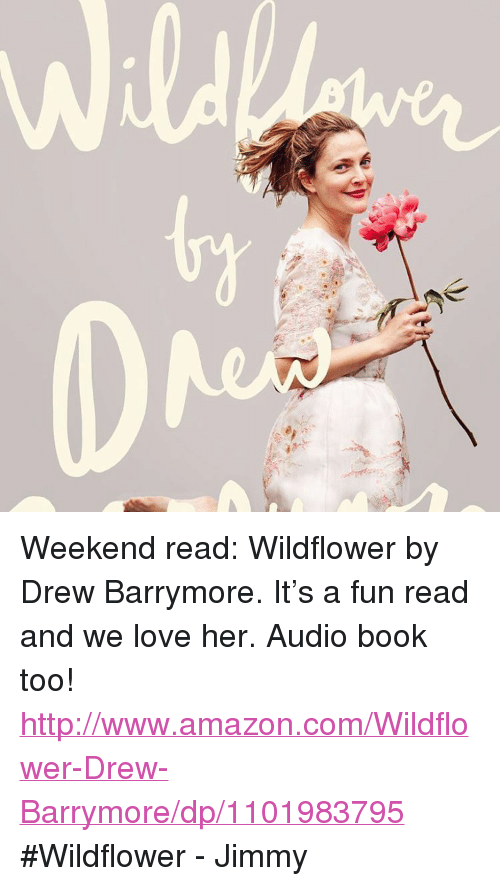 """Drew Barrymore: <p>Weekend read: Wildflower by Drew Barrymore. It&rsquo;s a fun read and we love her. Audio book too! <a href=""""http://www.amazon.com/Wildflower-Drew-Barrymore/dp/1101983795"""" target=""""_blank"""">http://www.amazon.com/Wildflower-Drew-Barrymore/dp/1101983795</a> #Wildflower - Jimmy </p>"""