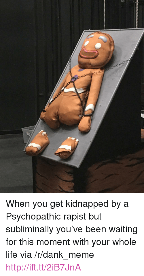 """psychopathic: <p>When you get kidnapped by a Psychopathic rapist but subliminally you've been waiting for this moment with your whole life via /r/dank_meme <a href=""""http://ift.tt/2iB7JnA"""">http://ift.tt/2iB7JnA</a></p>"""