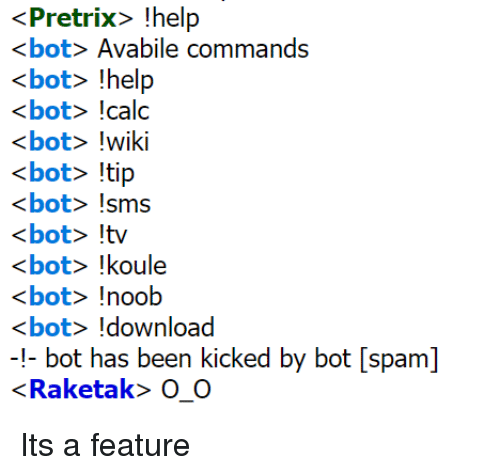 Calc, Help, and Wiki: <Pretrix> !help  <bot> Avabile commands  bot help  <bot> !calc  <bot> !wiki  <bot> tip  <bot> !sms  bow  <bot> !koule  <bot> !noob  <bot> !download  ! bot has been kicked by bot [spam]  «Raketak» О. О Its a feature