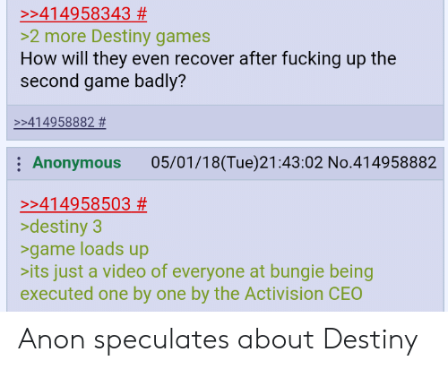activision: >:414958343 #  >2 more Destiny games  How will they even recover after fucking up the  second game badly?  >:414958882 #  Anonymous 05/01/18(Tue)21:43:02 No.414958882  >:414958503 #  >destiny3  >game loads up  its just a video of everyone at bungie being  executed one by one by the Activision CEO Anon speculates about Destiny