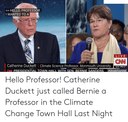 Monmouth University: > HELLO, PROFESSOR.  TWANTED TO A  LIVE  CNN  Catherine Duckett | Climate Science Professor, Monmouth University  9:07 PM ET  #Climate TownHall  CNN PRESIDENTIAL TOWN HALL WITH SEN. BERNIE SANDERS Hello Professor! Catherine Duckett just called Bernie a Professor in the Climate Change Town Hall Last Night
