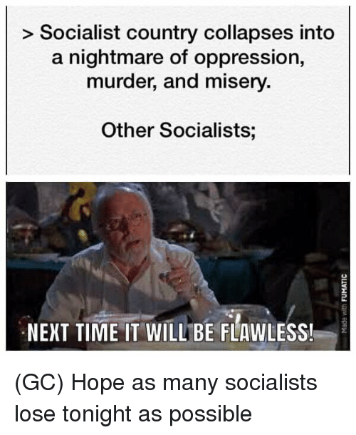 A Nightmare: > Socialist country collapses into  a nightmare of oppression,  murder, and misery.  Other Socialists;  NEXT TIME IT WILL BE FLAWLESS! (GC) Hope as many socialists lose tonight as possible