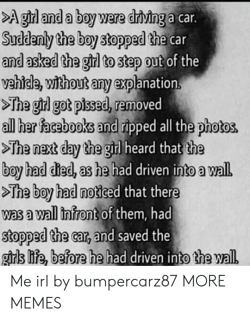 A Wall: >A girl and a boy were driving a car.  Suddenly the boy stopped the car  and asked the girl to step out of the  vehicle, without any explanation.  >The girl got pised, removed  all her facebooks and ripped all the photos.  >The next day the girl heard that the  boy had died, as he had driven into a wal.  >The boy had noticed that there  was a wall infront of them, had  stopped the car, and saved the  girls life, before he had driven into the wall Me irl by bumpercarz87 MORE MEMES