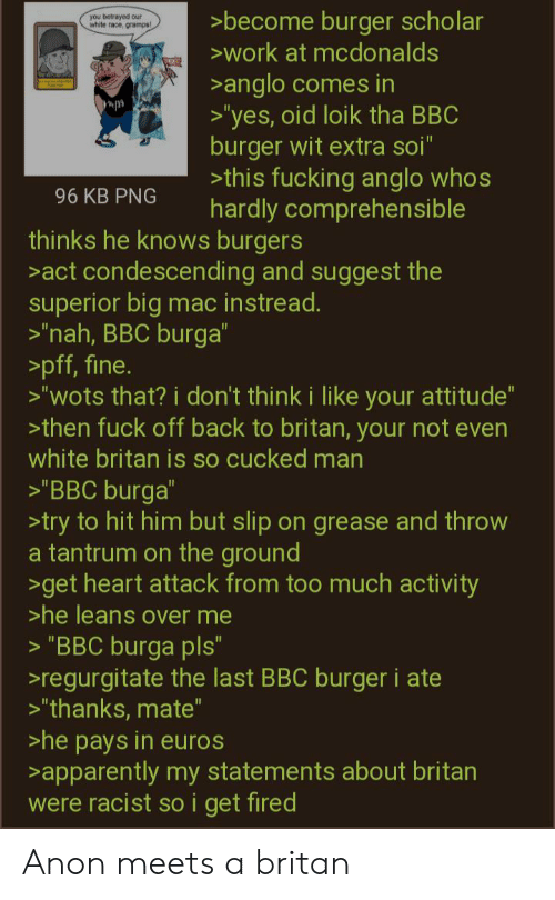 """regurgitate: >become burger scholar  work at mcdonalds  you betrayed our  whr  gramps  >anglo comes in  >'yes, oid loik tha BBC  burger wit extra soi""""  >this fucking anglo whos  hardly comprehensible  96 KB PNG  thinks he knows burgers  act condescending and suggest the  superior big mac instread.  >'nah, BBC burga""""  >pff, fine.  >""""wots that? i don't think i like your attitude""""  >then fuck off back to britan, your not even  white britan is so cucked man  11  >'BBC burga""""  >try to hit him but slip on grease and throw  a tantrum on the ground  >get heart attack from too much activity  >he leans over me  """"BBC burga pls""""  regurgitate the last BBC burger i ate  >""""thanks, mate""""  >he pays in euros  >apparently my statements about britan  were racist so i get fired Anon meets a britan"""