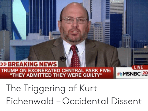 "Occidental Dissent: >BREAKING NEWS  TRUMP ON EXONERATED CENTRAL PARK FIVE:  LIVE  MSNBC  20  ""THEY ADMITTED THEY WERE GUILTY"" The Triggering of Kurt Eichenwald – Occidental Dissent"