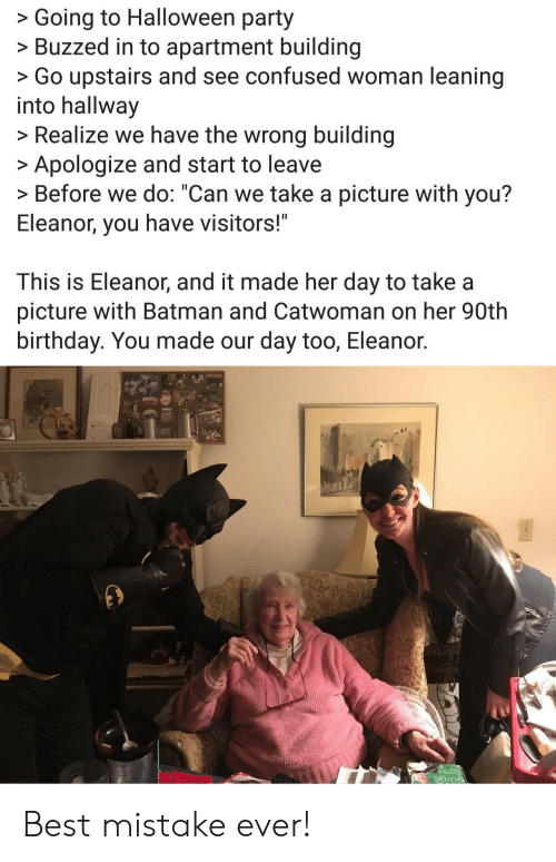 """Batman, Birthday, and Confused: >Going to Halloween party  >Buzzed in to apartment building  >Go upstairs and see confused woman leaning  into hallway  >Realize we have the wrong building  Apologize and start to leave  > Before we do: """"Can we take a picture with you?  Eleanor, you have visitors!""""  This is Eleanor, and it made her day to take a  picture with Batman and Catwoman on her 90th  birthday. You made our day too, Eleanor. Best mistake ever!"""