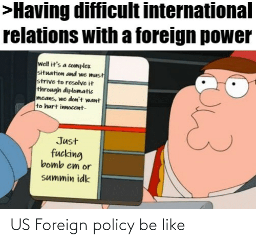 Dont Want To: >Having difficult international  relations with a foreign power  well it's a complex  situation and we must  strive to resolve it  through diplomatic  mcans, we don't want  to hurt innocent-  Just  fucking  bomb em or  summin idk US Foreign policy be like