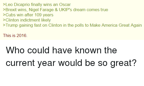 America, Finals, and Memes: >Leo Dicaprio finally wins an Oscar  >Brexit wins, Nigel Farage & UKIP's dream comes true  >Cubs win after 109 years  >Clinton indictment likely  Trump gaining fast on Clinton in the polls to Make America Great Again  This is 2016. Who could have known the current year would be so great?