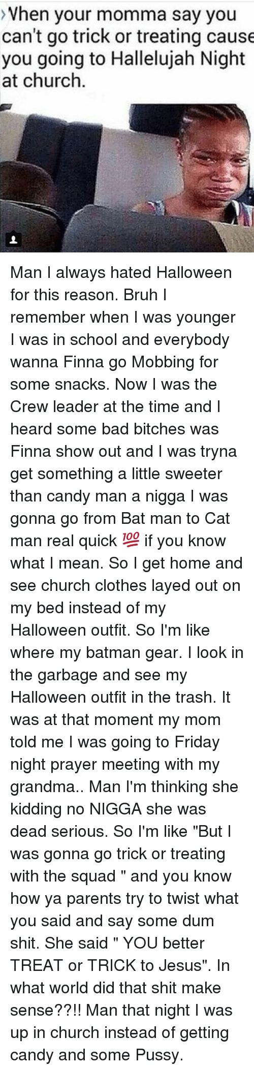 """Youre Momma: >Vhen your momma say you  can't go trick or treating cause  you going to Hallelujah Night  at churclh Man I always hated Halloween for this reason. Bruh I remember when I was younger I was in school and everybody wanna Finna go Mobbing for some snacks. Now I was the Crew leader at the time and I heard some bad bitches was Finna show out and I was tryna get something a little sweeter than candy man a nigga I was gonna go from Bat man to Cat man real quick 💯 if you know what I mean. So I get home and see church clothes layed out on my bed instead of my Halloween outfit. So I'm like where my batman gear. I look in the garbage and see my Halloween outfit in the trash. It was at that moment my mom told me I was going to Friday night prayer meeting with my grandma.. Man I'm thinking she kidding no NIGGA she was dead serious. So I'm like """"But I was gonna go trick or treating with the squad """" and you know how ya parents try to twist what you said and say some dum shit. She said """" YOU better TREAT or TRICK to Jesus"""". In what world did that shit make sense??!! Man that night I was up in church instead of getting candy and some Pussy."""