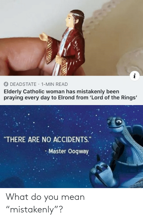 "You Mean: · 1-MIN READ  DEADSTATE  Elderly Catholic woman has mistakenly been  praying every day to Elrond from 'Lord of the Rings'  ""THERE ARE NO ACCIDENTS.""  Master Oogway What do you mean ""mistakenly""?"