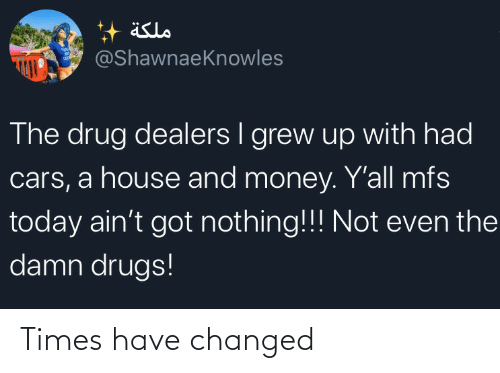 yall: äslo  @ShawnaeKnowles  The drug dealers I grew up with had  cars, a house and money. Y'all mfs  today ain't got nothing!!! Not even the  damn drugs! Times have changed