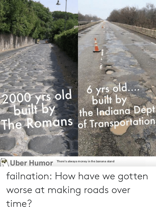 Dept: ó yrs old....  built by  the Indiana Dept  The Romans of Transportation  2000 yrs old  builf by  Uber Humor  There's always money in the banana stand failnation:  How have we gotten worse at making roads over time?