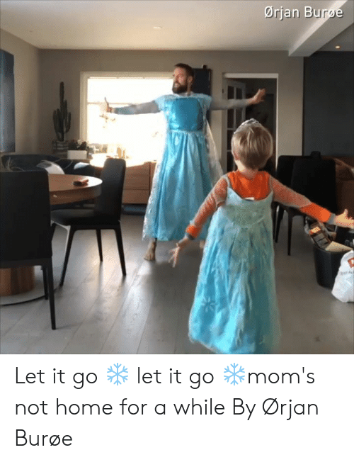 Let It Go: Ørjan Burge Let it go ❄️ let it go ❄️mom's not home for a while   By Ørjan Burøe