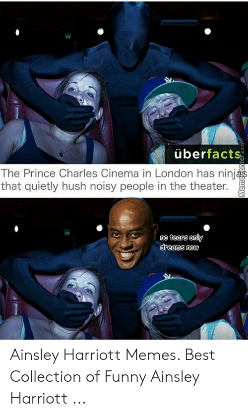 Harriott: überfacts  The Prince Charles Cinema in London has ninj  that quietly hush noisy people in the theater.  no tears any  dreams now Ainsley Harriott Memes. Best Collection of Funny Ainsley Harriott ...