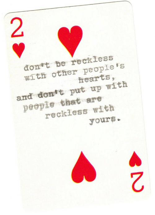 2 2: đont be reckless  with other people's  hearts,  and dont put up with  people that are  reckless with  yours.  2.  2.