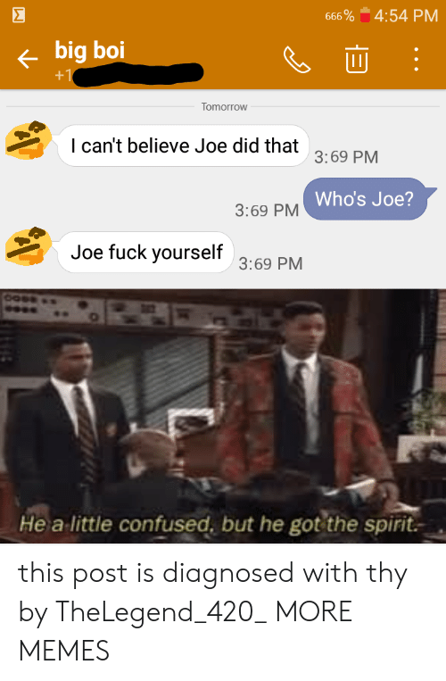 Did That: Σ  4:54 PM  666 %  big boi  +1  Tomorrow  I can't believe Joe did that  3:69 PM  Who's Joe?  3:69 PM  Joe fuck yourself  3:69 PM  Hea  little confused, but he got the spirit this post is diagnosed with thy by TheLegend_420_ MORE MEMES