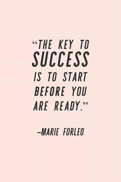 "Success: ""ΤHE ΚΕY ΤΟ  SUCCESS  IS TO START  BEFORE YOU  ARE READY.""  MARIE FORLEO"