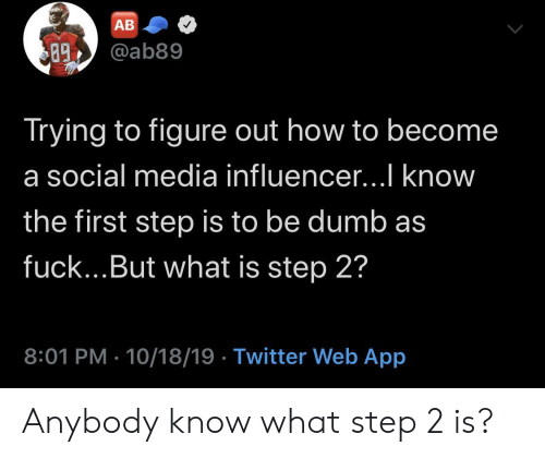 Step 2: АВ  @ab89  89  Trying to figure out how to become  a social media influencer...I know  the first step is to be dumb as  fuck...But what is step 2?  8:01 PM 10/18/19 Twitter Web App Anybody know what step 2 is?