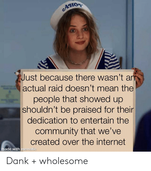 entertain: Ано  Just because there wasn't an  actual raid doesn't mean the  people that showed up  shouldn't be praised for their  dedication to entertain the  community that we've  created over the internet  made with mematic Dank + wholesome