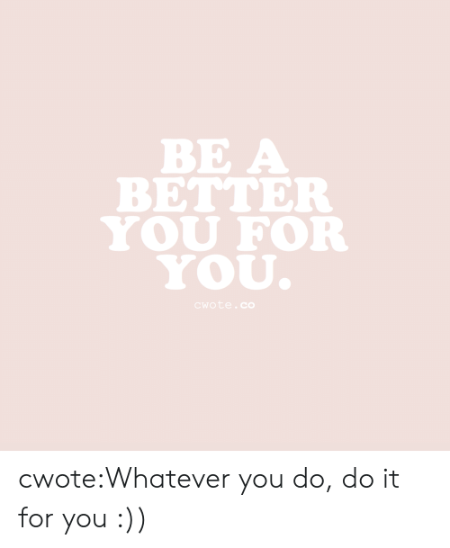 Tumblr, Blog, and Com: ВЕA  BETTER  YOU FOR  YOU.  CWote.cO cwote:Whatever you do, do it for you :))